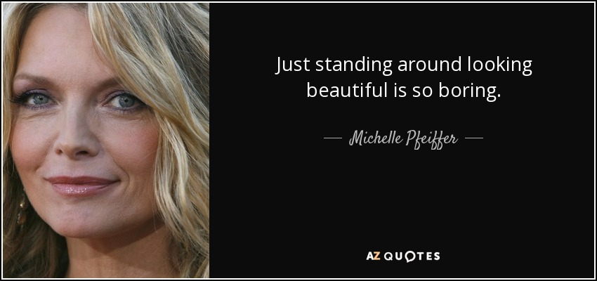 Just standing around looking beautiful is so boring. - Michelle Pfeiffer