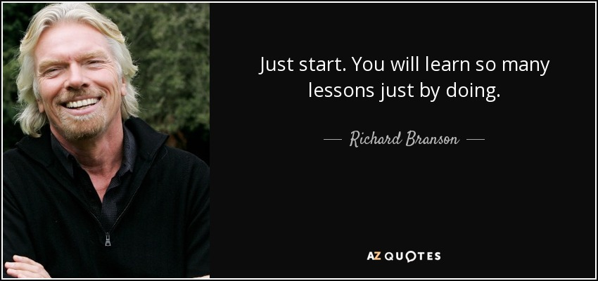 Just start. You will learn so many lessons just by doing. - Richard Branson