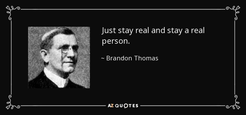Just stay real and stay a real person. - Brandon Thomas
