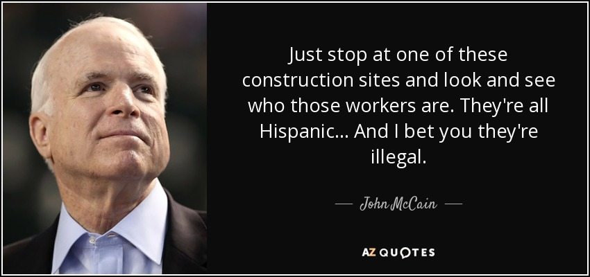 Just stop at one of these construction sites and look and see who those workers are. They're all Hispanic ... And I bet you they're illegal. - John McCain