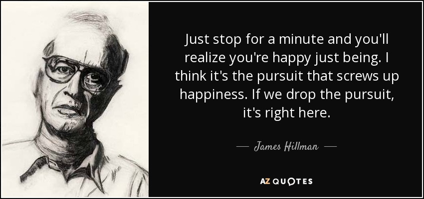 Just stop for a minute and you'll realize you're happy just being. I think it's the pursuit that screws up happiness. If we drop the pursuit, it's right here. - James Hillman