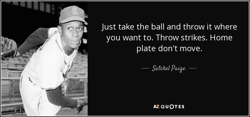 Just take the ball and throw it where you want to. Throw strikes. Home plate don't move. - Satchel Paige