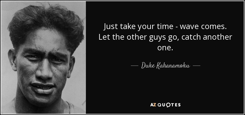 Just take your time - wave comes. Let the other guys go, catch another one. - Duke Kahanamoku