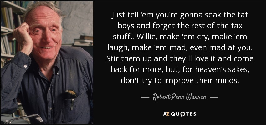 Just tell 'em you're gonna soak the fat boys and forget the rest of the tax stuff...Willie, make 'em cry, make 'em laugh, make 'em mad, even mad at you. Stir them up and they'll love it and come back for more, but, for heaven's sakes, don't try to improve their minds. - Robert Penn Warren