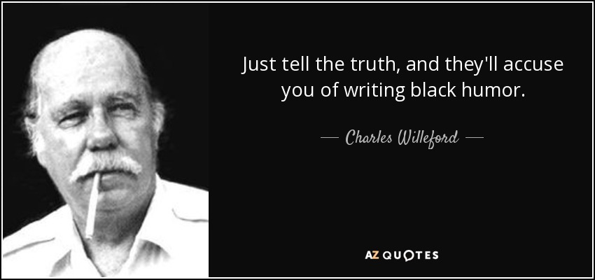 Just tell the truth, and they'll accuse you of writing black humor. - Charles Willeford