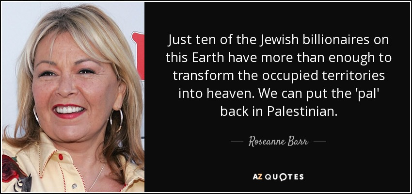 Just ten of the Jewish billionaires on this Earth have more than enough to transform the occupied territories into heaven. We can put the 'pal' back in Palestinian. - Roseanne Barr