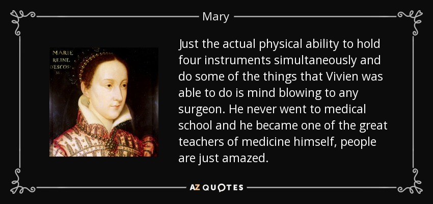 Just the actual physical ability to hold four instruments simultaneously and do some of the things that Vivien was able to do is mind blowing to any surgeon. He never went to medical school and he became one of the great teachers of medicine himself, people are just amazed. - Mary, Queen of Scots