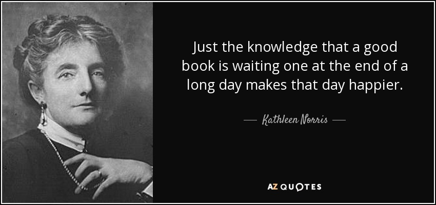 Just the knowledge that a good book is waiting one at the end of a long day makes that day happier. - Kathleen Norris