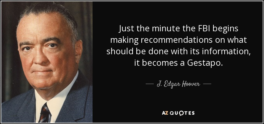 Just the minute the FBI begins making recommendations on what should be done with its information, it becomes a Gestapo. - J. Edgar Hoover