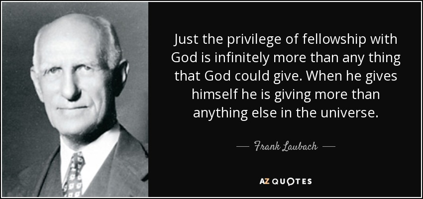 Just the privilege of fellowship with God is infinitely more than any thing that God could give. When he gives himself he is giving more than anything else in the universe. - Frank Laubach