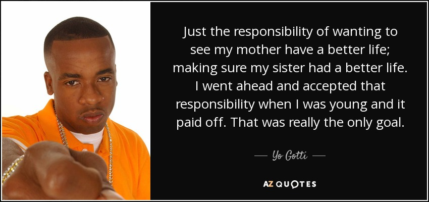 Just the responsibility of wanting to see my mother have a better life; making sure my sister had a better life. I went ahead and accepted that responsibility when I was young and it paid off. That was really the only goal. - Yo Gotti