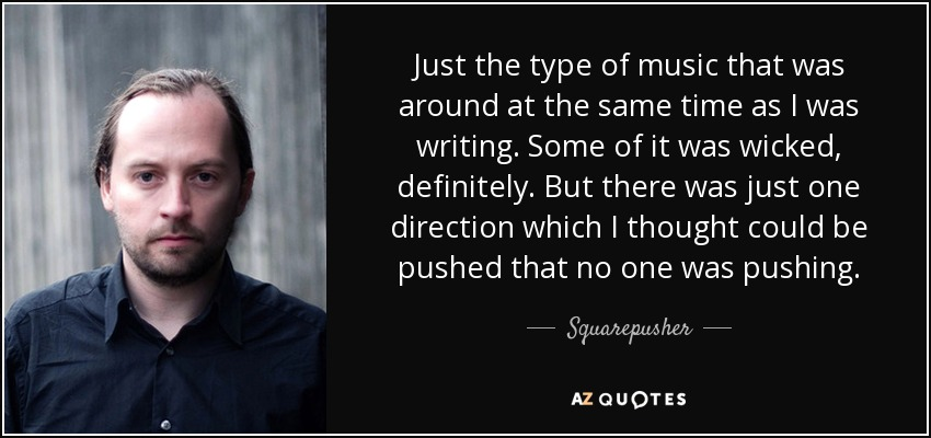 Just the type of music that was around at the same time as I was writing. Some of it was wicked, definitely. But there was just one direction which I thought could be pushed that no one was pushing. - Squarepusher