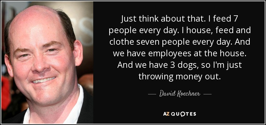 Just think about that. I feed 7 people every day. I house, feed and clothe seven people every day. And we have employees at the house. And we have 3 dogs, so I'm just throwing money out. - David Koechner