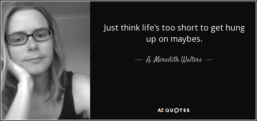 Just think life's too short to get hung up on maybes. - A. Meredith Walters