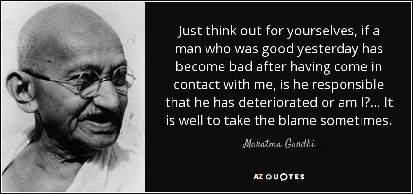 Just think out for yourselves, if a man who was good yesterday has become bad after having come in contact with me, is he responsible that he has deteriorated or am I? ... It is well to take the blame sometimes. - Mahatma Gandhi