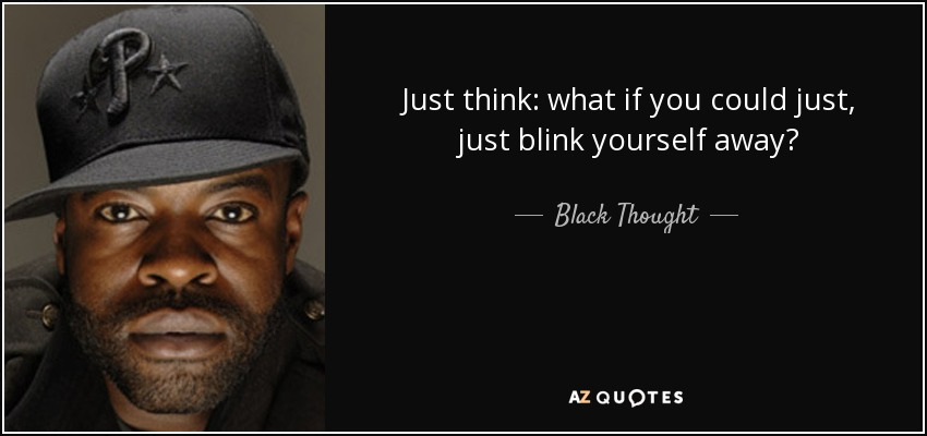 Just think: what if you could just, just blink yourself away? - Black Thought