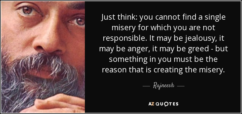 Just think: you cannot find a single misery for which you are not responsible. It may be jealousy, it may be anger, it may be greed - but something in you must be the reason that is creating the misery. - Rajneesh