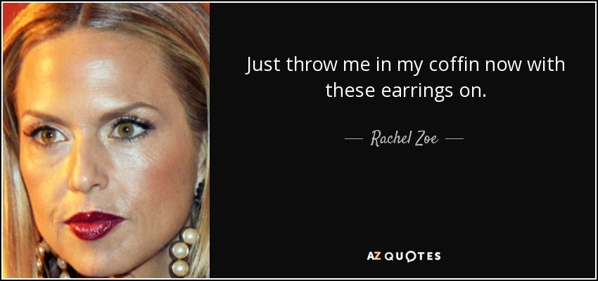 Just throw me in my coffin now with these earrings on. - Rachel Zoe