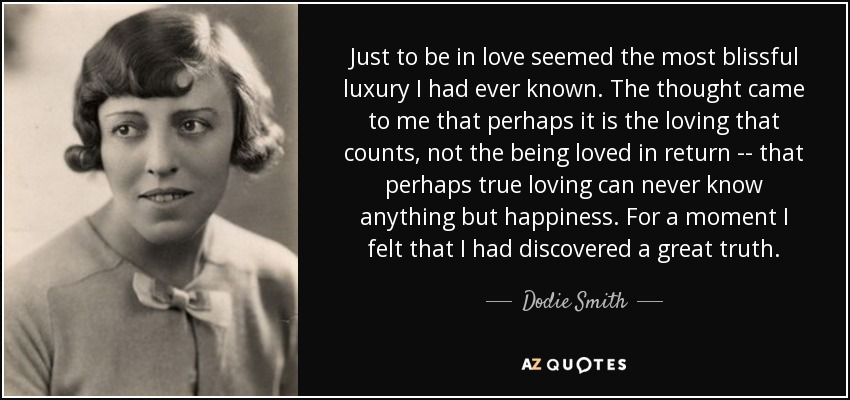Just to be in love seemed the most blissful luxury I had ever known. The thought came to me that perhaps it is the loving that counts, not the being loved in return -- that perhaps true loving can never know anything but happiness. For a moment I felt that I had discovered a great truth. - Dodie Smith