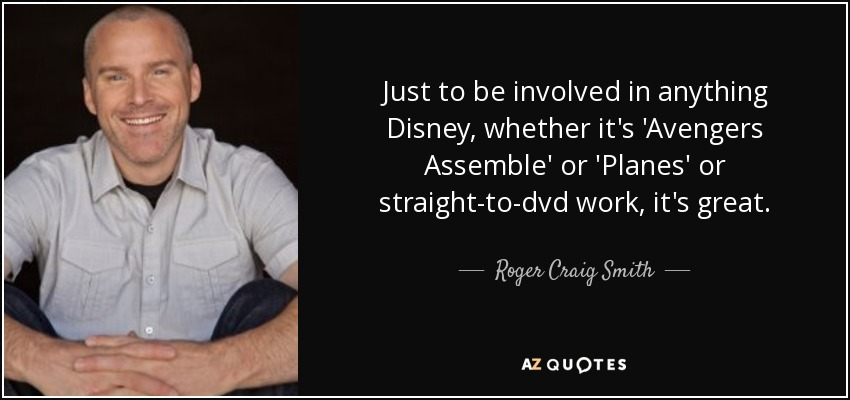 Just to be involved in anything Disney, whether it's 'Avengers Assemble' or 'Planes' or straight-to-dvd work, it's great. - Roger Craig Smith