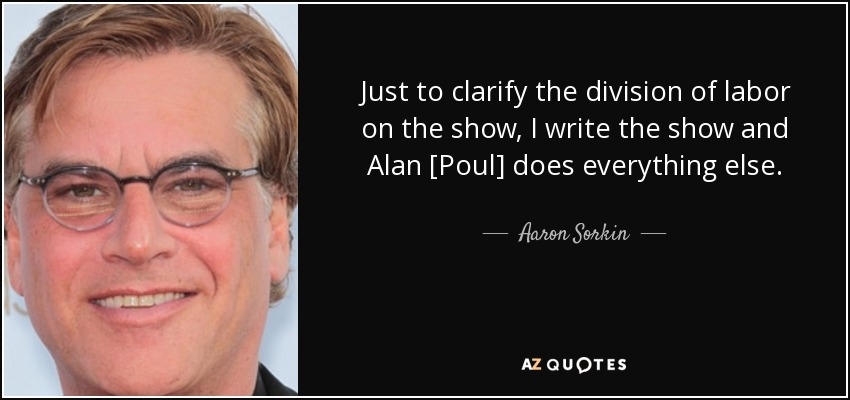 Just to clarify the division of labor on the show, I write the show and Alan [Poul] does everything else. - Aaron Sorkin