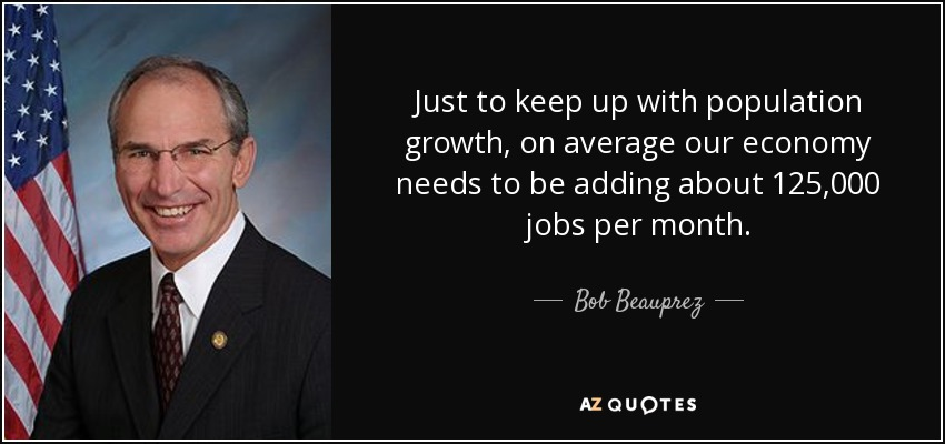 Just to keep up with population growth, on average our economy needs to be adding about 125,000 jobs per month. - Bob Beauprez