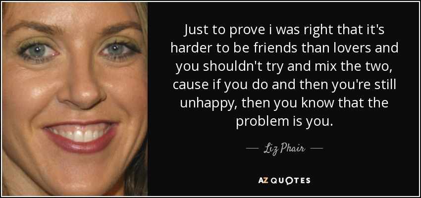 Just to prove i was right that it's harder to be friends than lovers and you shouldn't try and mix the two, cause if you do and then you're still unhappy, then you know that the problem is you. - Liz Phair