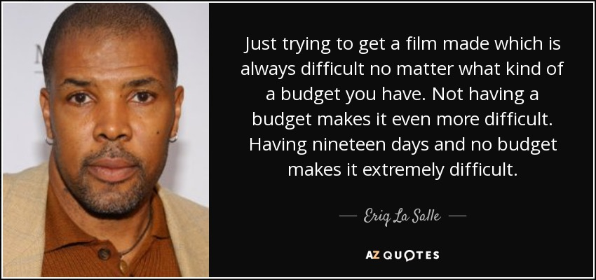 Just trying to get a film made which is always difficult no matter what kind of a budget you have. Not having a budget makes it even more difficult. Having nineteen days and no budget makes it extremely difficult. - Eriq La Salle