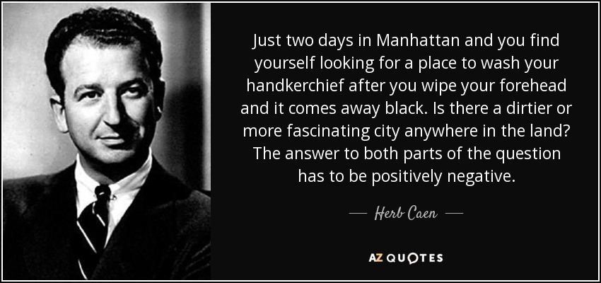 Just two days in Manhattan and you find yourself looking for a place to wash your handkerchief after you wipe your forehead and it comes away black. Is there a dirtier or more fascinating city anywhere in the land? The answer to both parts of the question has to be positively negative. - Herb Caen