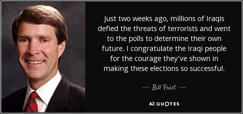 Just two weeks ago, millions of Iraqis defied the threats of terrorists and went to the polls to determine their own future. I congratulate the Iraqi people for the courage they've shown in making these elections so successful. - Bill Frist