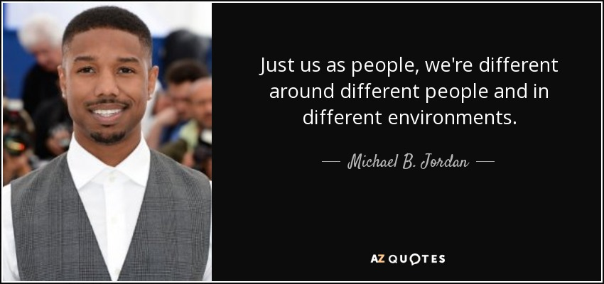 Just us as people, we're different around different people and in different environments. - Michael B. Jordan