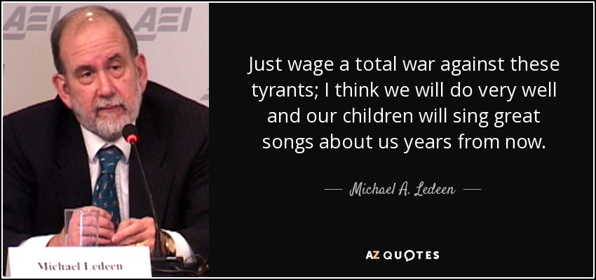 Just wage a total war against these tyrants; I think we will do very well and our children will sing great songs about us years from now. - Michael A. Ledeen