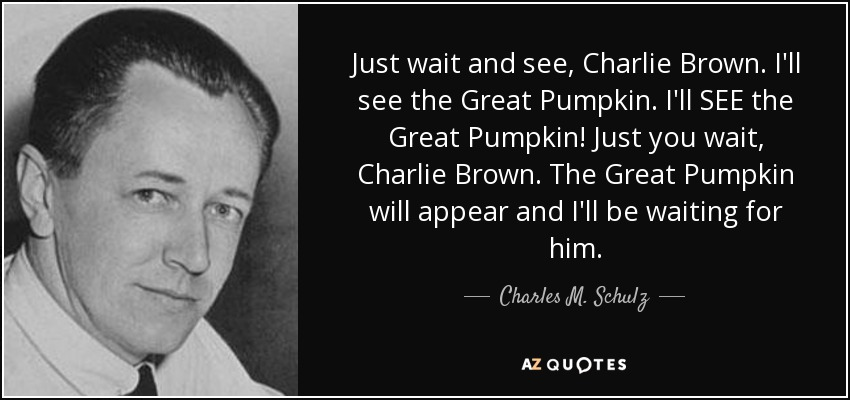 Just wait and see, Charlie Brown. I'll see the Great Pumpkin. I'll SEE the Great Pumpkin! Just you wait, Charlie Brown. The Great Pumpkin will appear and I'll be waiting for him. - Charles M. Schulz