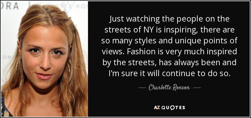 Just watching the people on the streets of NY is inspiring, there are so many styles and unique points of views. Fashion is very much inspired by the streets, has always been and I'm sure it will continue to do so. - Charlotte Ronson