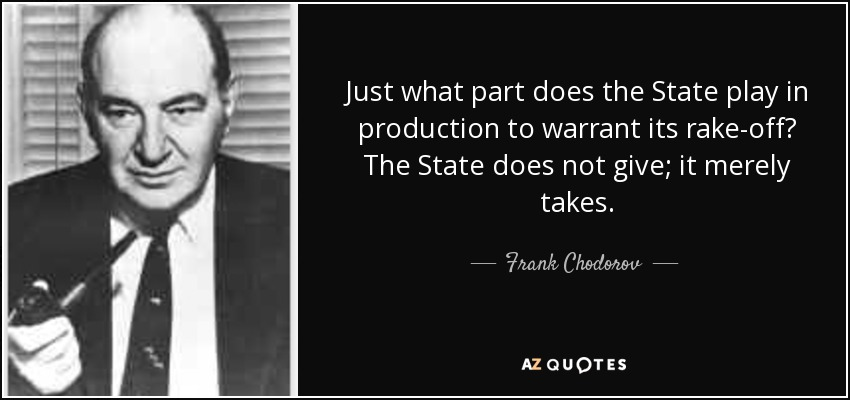 Just what part does the State play in production to warrant its rake-off? The State does not give; it merely takes. - Frank Chodorov