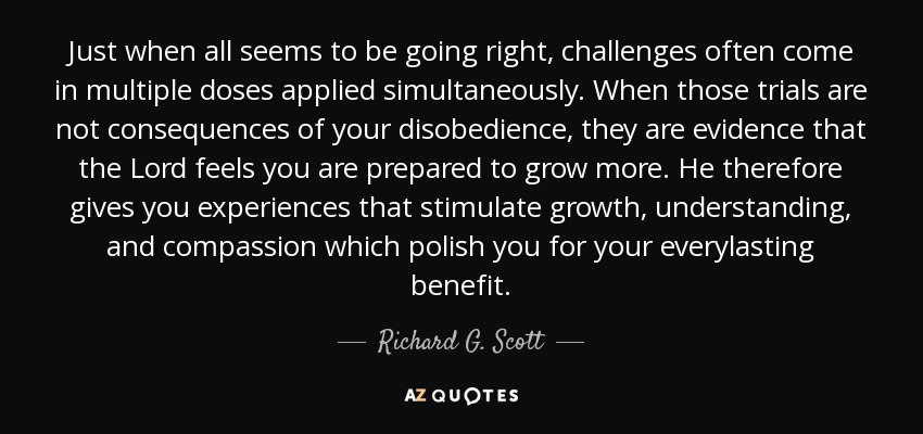 Just when all seems to be going right, challenges often come in multiple doses applied simultaneously. When those trials are not consequences of your disobedience, they are evidence that the Lord feels you are prepared to grow more. He therefore gives you experiences that stimulate growth, understanding, and compassion which polish you for your everylasting benefit. - Richard G. Scott