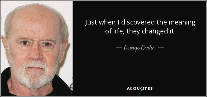 Just when I discovered the meaning of life, they changed it. - George Carlin