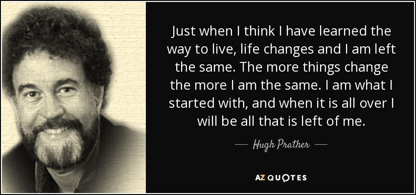 Just when I think I have learned the way to live, life changes and I am left the same. The more things change the more I am the same. I am what I started with, and when it is all over I will be all that is left of me. - Hugh Prather