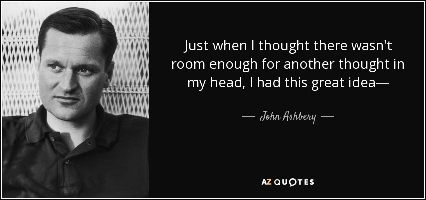 Just when I thought there wasn't room enough for another thought in my head, I had this great idea— - John Ashbery
