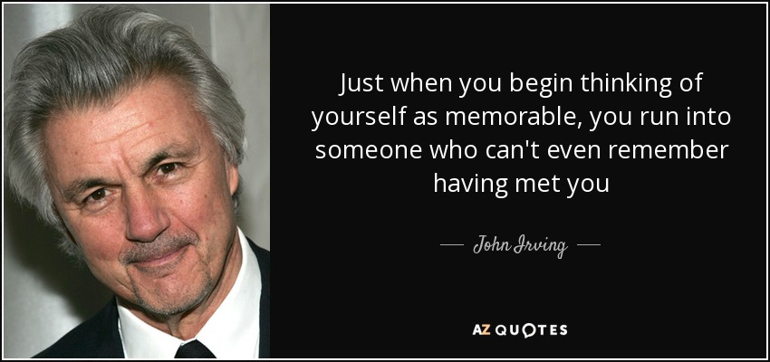 Just when you begin thinking of yourself as memorable, you run into someone who can't even remember having met you - John Irving