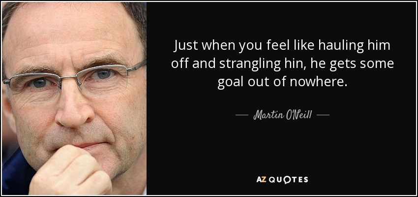 Just when you feel like hauling him off and strangling hin, he gets some goal out of nowhere. - Martin O'Neill