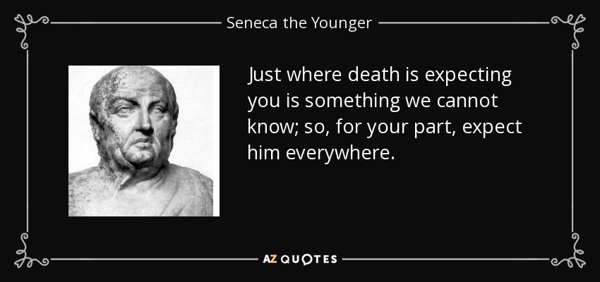 Just where death is expecting you is something we cannot know; so, for your part, expect him everywhere. - Seneca the Younger