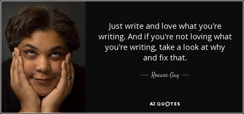 Just write and love what you're writing. And if you're not loving what you're writing, take a look at why and fix that. - Roxane Gay