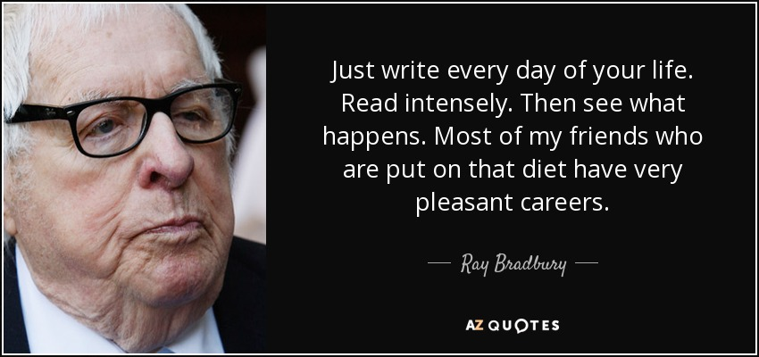 Just write every day of your life. Read intensely. Then see what happens. Most of my friends who are put on that diet have very pleasant careers. - Ray Bradbury
