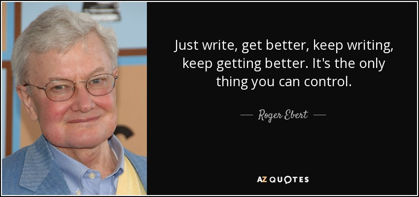 Roger Ebert Quote: Just Write, Get Better, Keep Writing