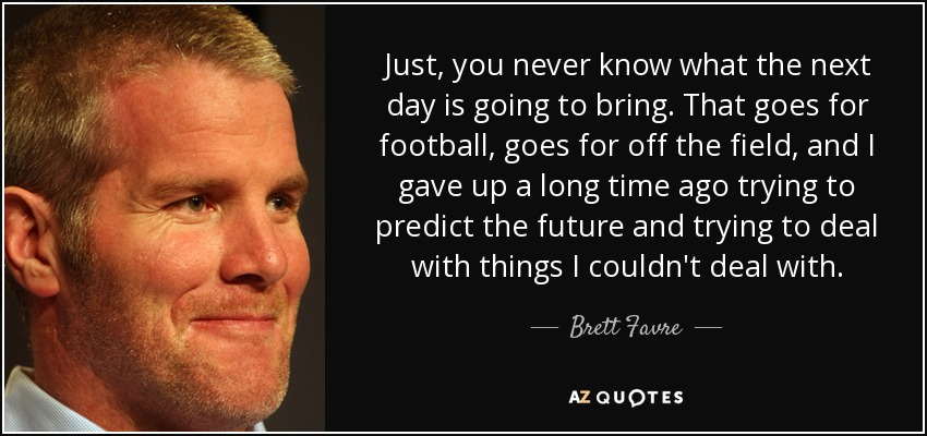 Just, you never know what the next day is going to bring. That goes for football, goes for off the field, and I gave up a long time ago trying to predict the future and trying to deal with things I couldn't deal with. - Brett Favre