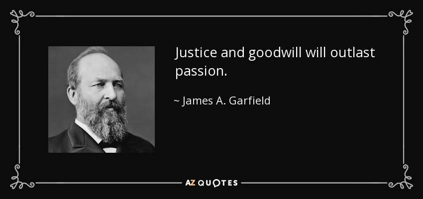 Justice and goodwill will outlast passion. - James A. Garfield