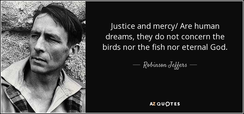 Justice and mercy/ Are human dreams, they do not concern the birds nor the fish nor eternal God. - Robinson Jeffers