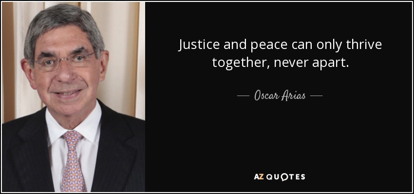 Justice and peace can only thrive together, never apart. - Oscar Arias