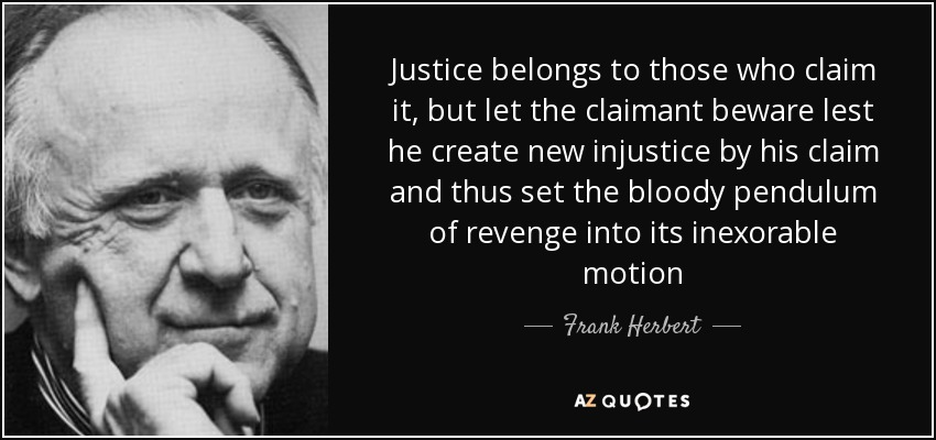 Justice belongs to those who claim it, but let the claimant beware lest he create new injustice by his claim and thus set the bloody pendulum of revenge into its inexorable motion - Frank Herbert